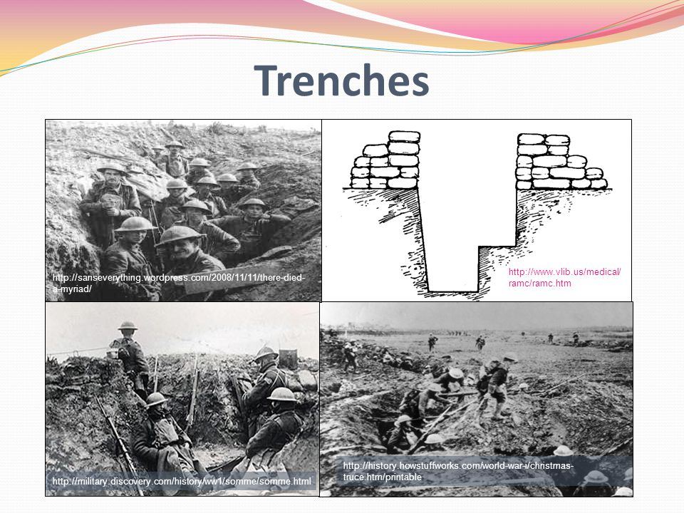 Trenches http://history.howstuffworks.com/world-war-i/christmas- truce.htm/printable http://www.vlib.us/medical/ ramc/ramc.htm http://sanseverything.wordpress.com/2008/11/11/there-died- a-myriad/ http://military.discovery.com/history/ww1/somme/somme.html