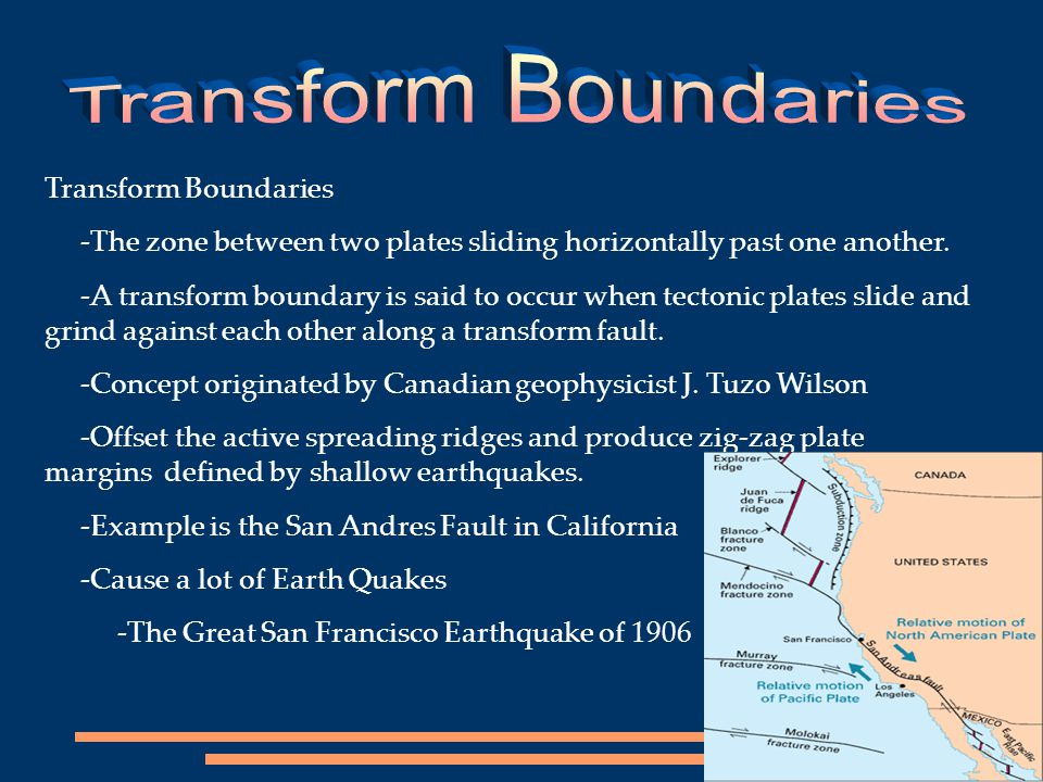Transform Boundaries -The zone between two plates sliding horizontally past one another. -A transform boundary is said to occur when tectonic plates s