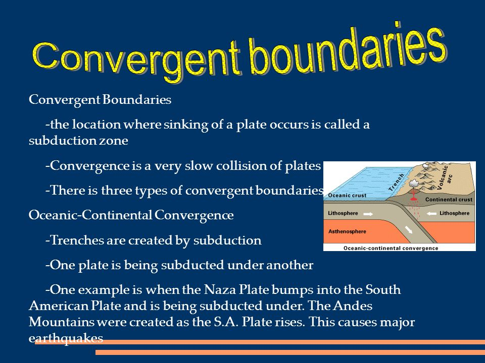 Convergent Boundaries -the location where sinking of a plate occurs is called a subduction zone -Convergence is a very slow collision of plates -There
