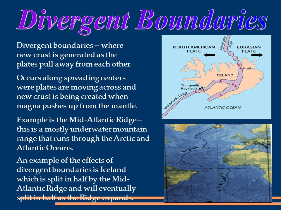 An example of the effects of divergent boundaries is Iceland which is split in half by the Mid- Atlantic Ridge and will eventually split in half as th