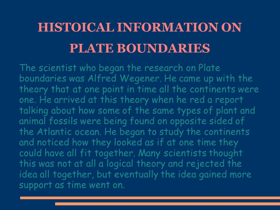 HISTOICAL INFORMATION ON PLATE BOUNDARIES The scientist who began the research on Plate boundaries was Alfred Wegener. He came up with the theory that