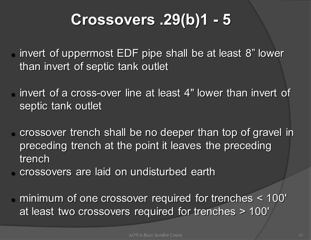 Crossovers.29(b)1 - 5 AOWA:Basic Installer Course45 n invert of uppermost EDF pipe shall be at least 8 lower than invert of septic tank outlet n invert of a cross-over line at least 4 lower than invert of septic tank outlet n crossover trench shall be no deeper than top of gravel in preceding trench at the point it leaves the preceding trench n crossovers are laid on undisturbed earth n minimum of one crossover required for trenches 100