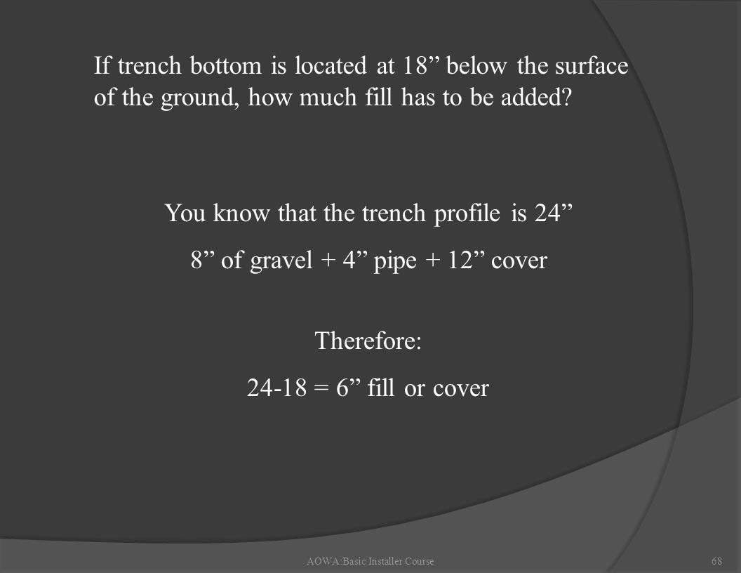 AOWA:Basic Installer Course68 If trench bottom is located at 18 below the surface of the ground, how much fill has to be added.