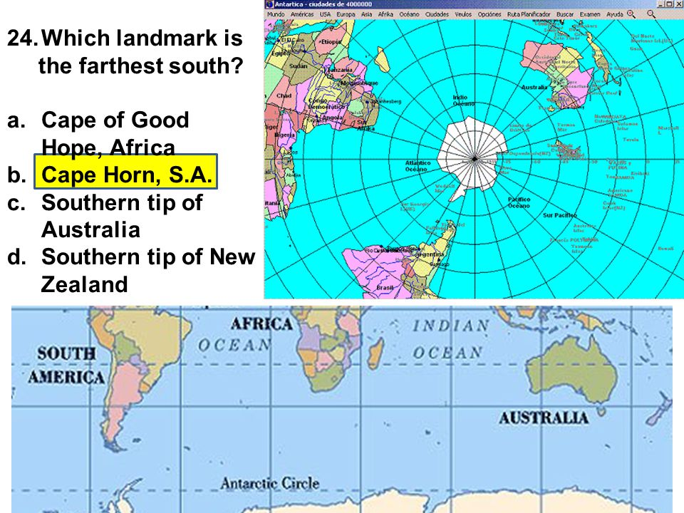 24.Which landmark is the farthest south? a.Cape of Good Hope, Africa b.Cape Horn, S.A. c.Southern tip of Australia d.Southern tip of New Zealand