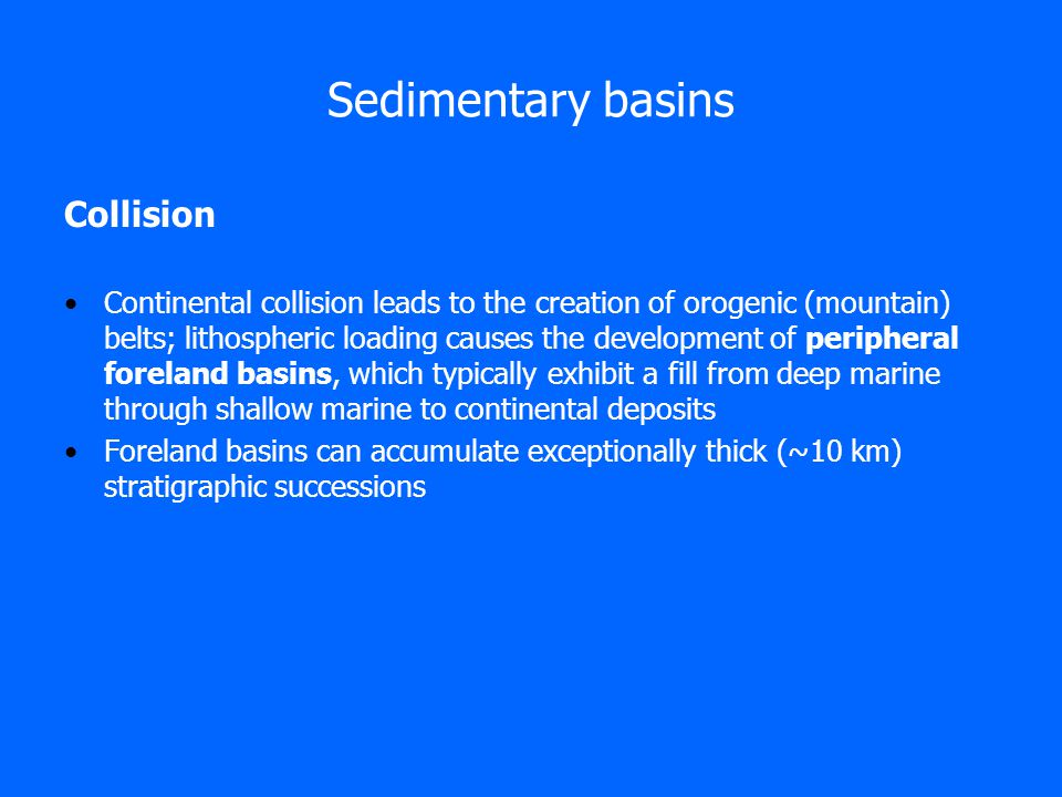 Sedimentary basins Collision Continental collision leads to the creation of orogenic (mountain) belts; lithospheric loading causes the development of peripheral foreland basins, which typically exhibit a fill from deep marine through shallow marine to continental deposits Foreland basins can accumulate exceptionally thick (~10 km) stratigraphic successions