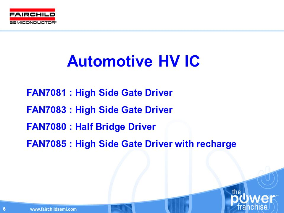 6 Automotive HV IC FAN7081 : High Side Gate Driver FAN7083 : High Side Gate Driver FAN7080 : Half Bridge Driver FAN7085 : High Side Gate Driver with recharge