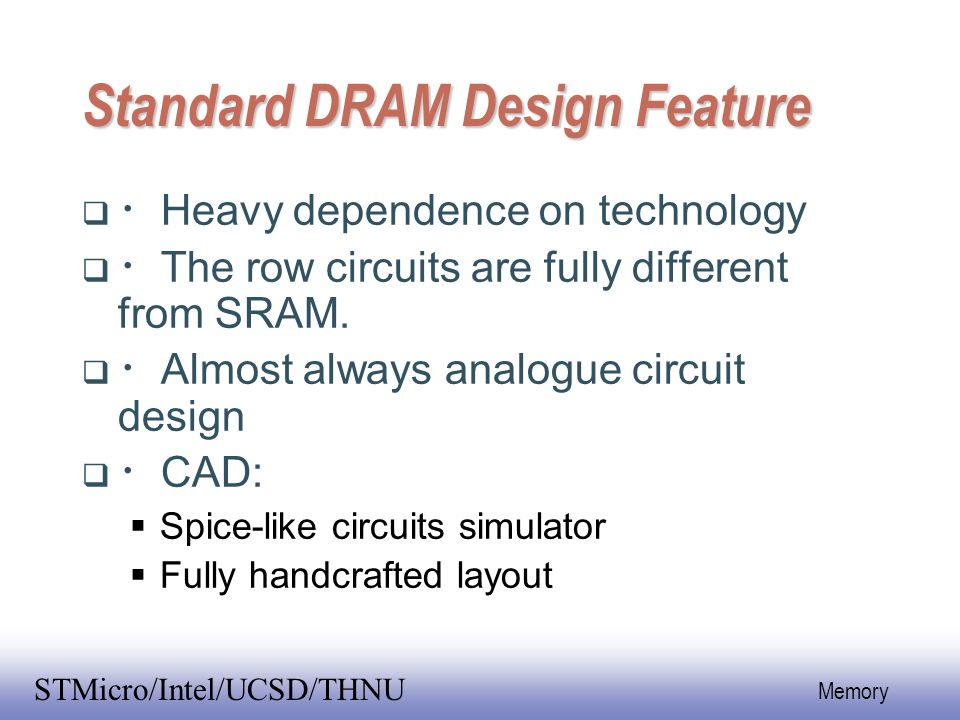 EE141 54 Memory STMicro/Intel/UCSD/THNU Standard DRAM Design Feature  ・ Heavy dependence on technology  ・ The row circuits are fully different from