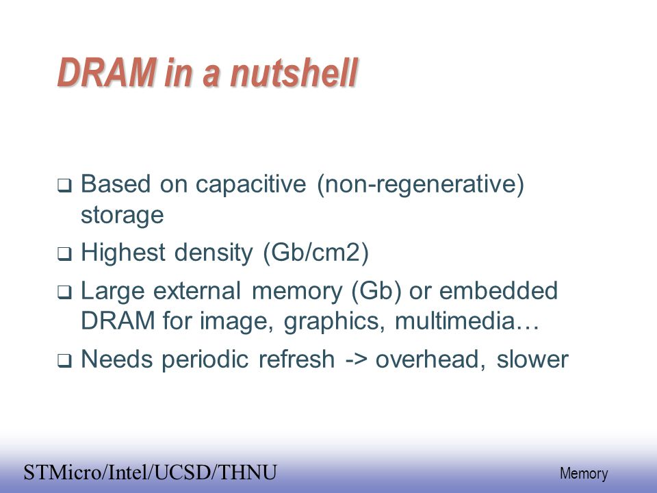 EE141 6 Memory STMicro/Intel/UCSD/THNU DRAM in a nutshell  Based on capacitive (non-regenerative) storage  Highest density (Gb/cm2)  Large external