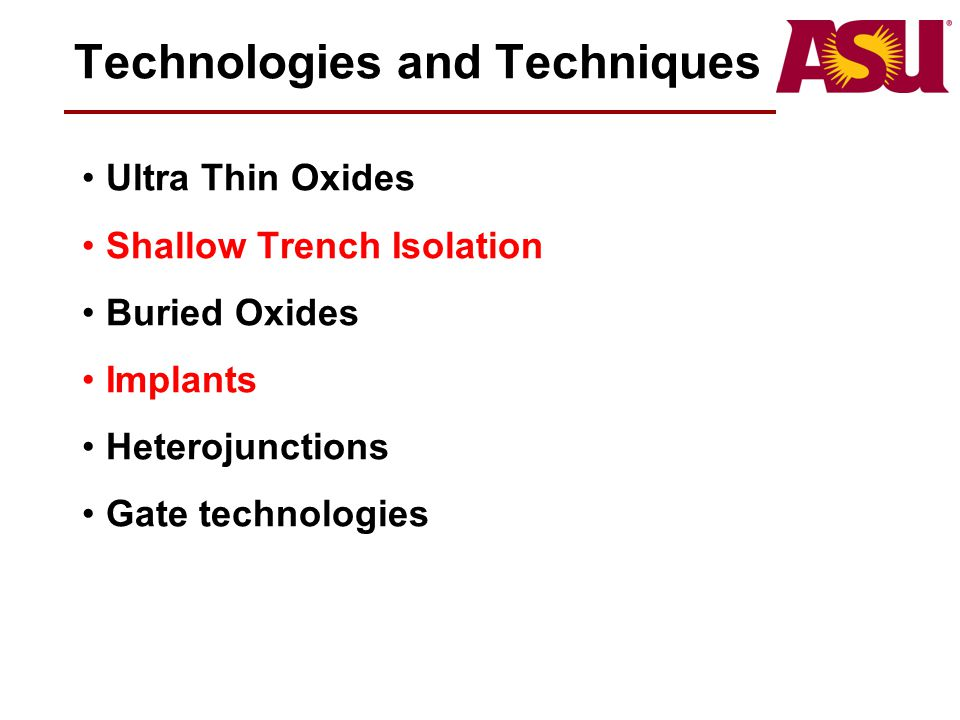 Technologies and Techniques Ultra Thin Oxides Shallow Trench Isolation Buried Oxides Implants Heterojunctions Gate technologies