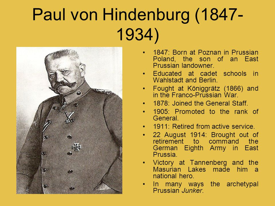 Paul von Hindenburg (1847- 1934) 1847: Born at Poznan in Prussian Poland, the son of an East Prussian landowner. Educated at cadet schools in Wahlstad