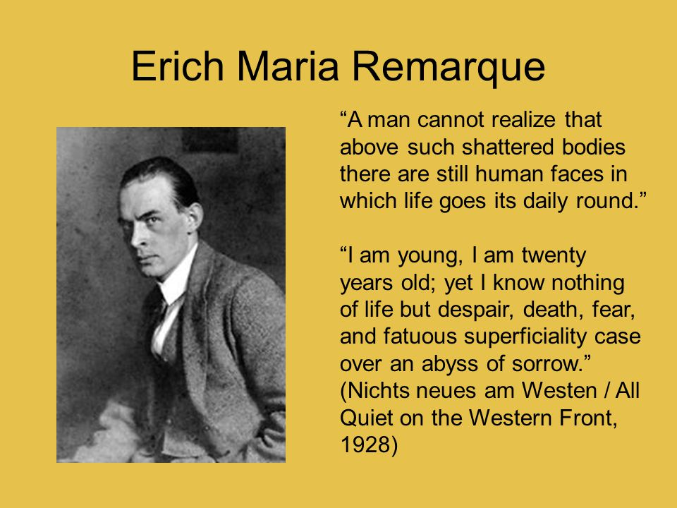 "Erich Maria Remarque ""A man cannot realize that above such shattered bodies there are still human faces in which life goes its daily round."" ""I am you"