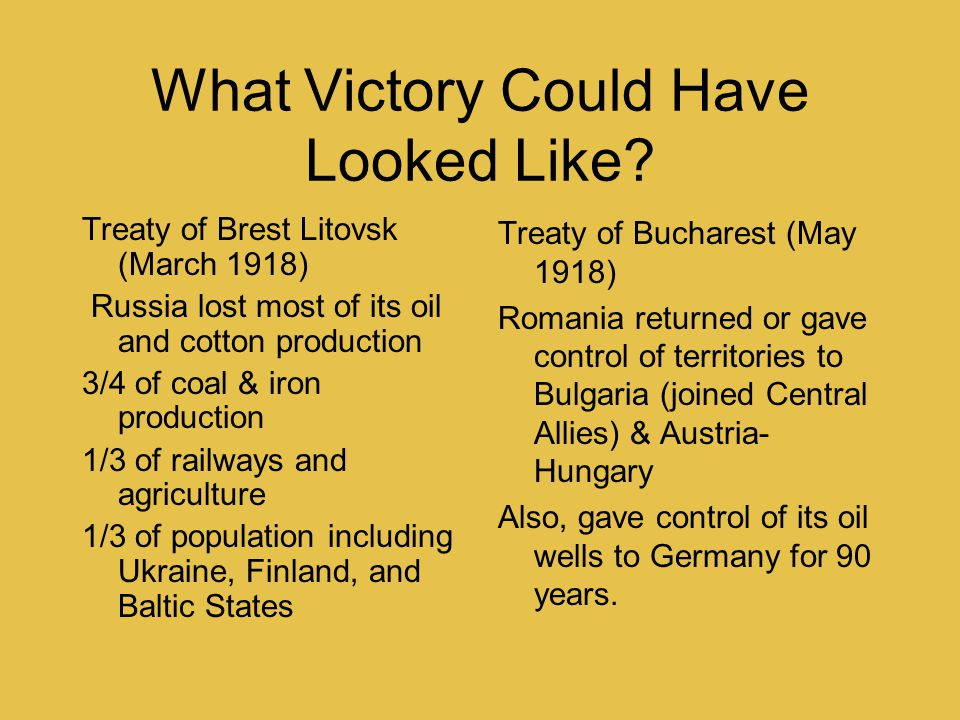 What Victory Could Have Looked Like? Treaty of Brest Litovsk (March 1918) Russia lost most of its oil and cotton production 3/4 of coal & iron product