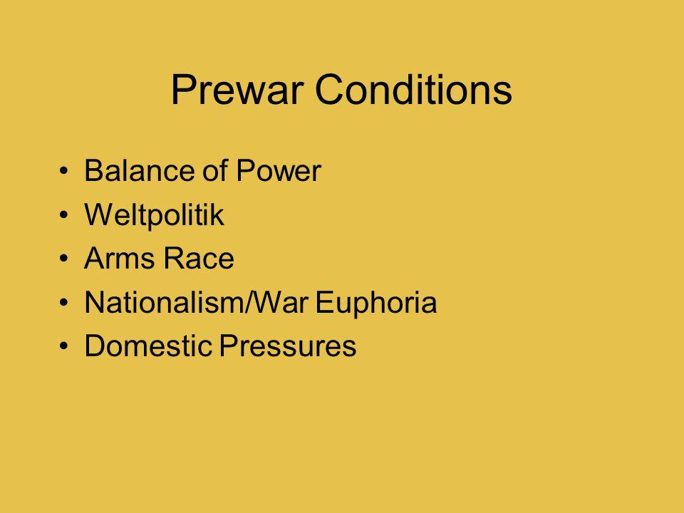 Prewar Conditions Balance of Power Weltpolitik Arms Race Nationalism/War Euphoria Domestic Pressures