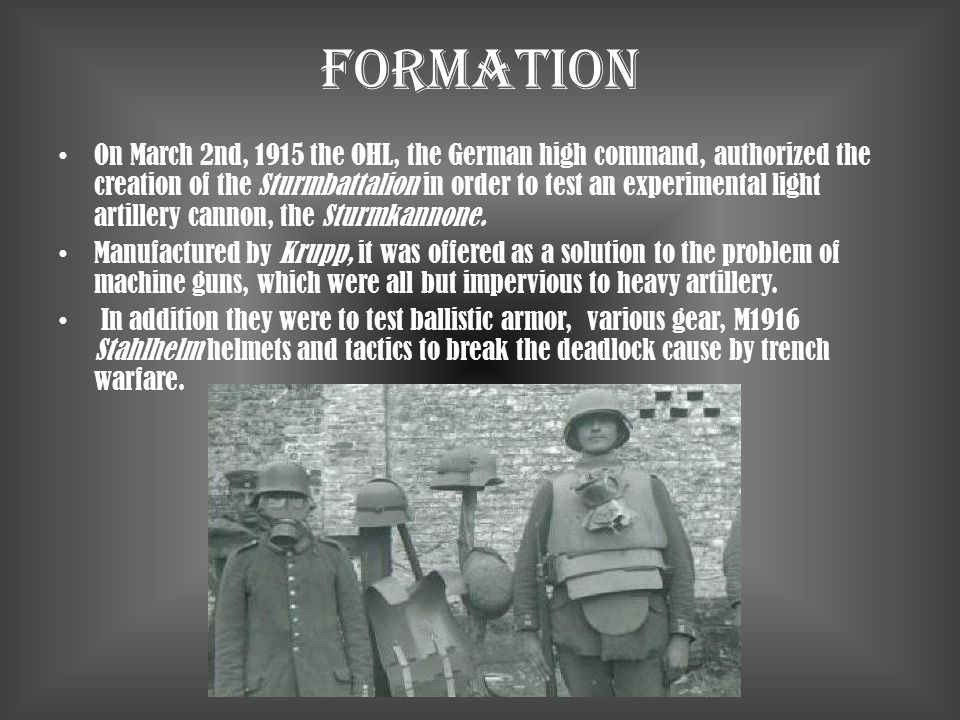 Formation On March 2nd, 1915 the OHL, the German high command, authorized the creation of the Sturmbattalion in order to test an experimental light ar