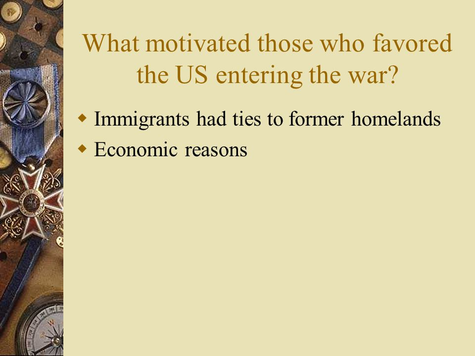 What motivated those who opposed America entering the war?  Pacifists – believed war was evil  Socialists – believed war was a capitalist & imperial