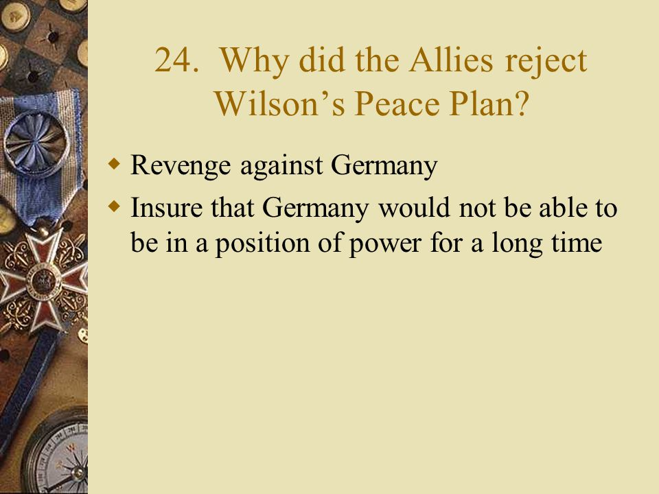 23. What were Wilson's Fourteen Points?  Plan for peace  Addressed all of the issues that caused the war  Sought to end militarism, imperialism  I