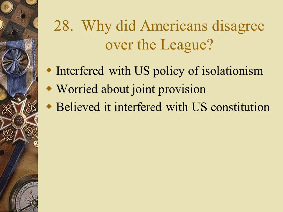 27. How did Americans react to the treaty?  Major opposition  Too harsh  Hurt the economy of Europe & US  Traded old colonial for new colonial gov