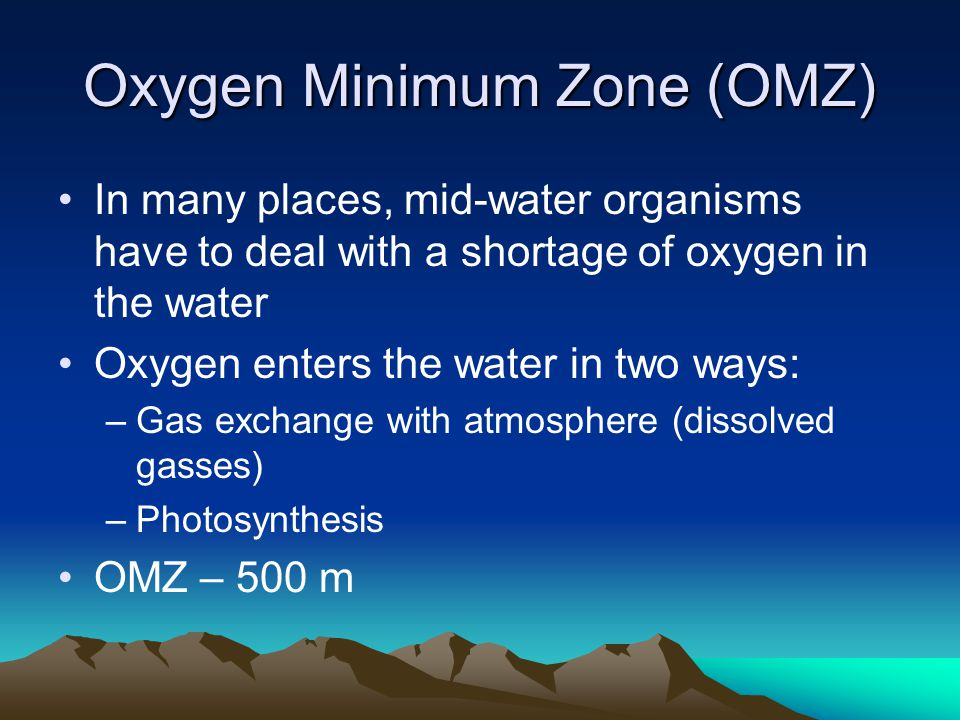 Oxygen Minimum Zone (OMZ) In many places, mid-water organisms have to deal with a shortage of oxygen in the water Oxygen enters the water in two ways: