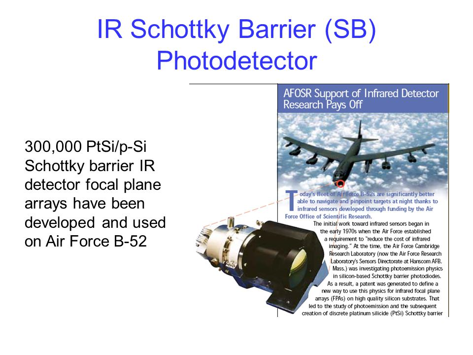 IR Schottky Barrier (SB) Photodetector 300,000 PtSi/p-Si Schottky barrier IR detector focal plane arrays have been developed and used on Air Force B-5