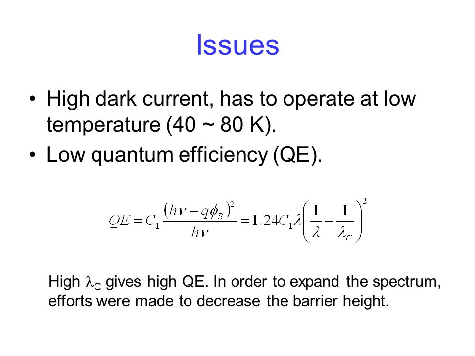 Issues High dark current, has to operate at low temperature (40 ~ 80 K). Low quantum efficiency (QE). High C gives high QE. In order to expand the spe