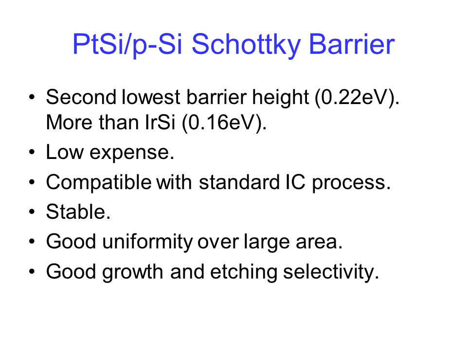 PtSi/p-Si Schottky Barrier Second lowest barrier height (0.22eV). More than IrSi (0.16eV). Low expense. Compatible with standard IC process. Stable. G