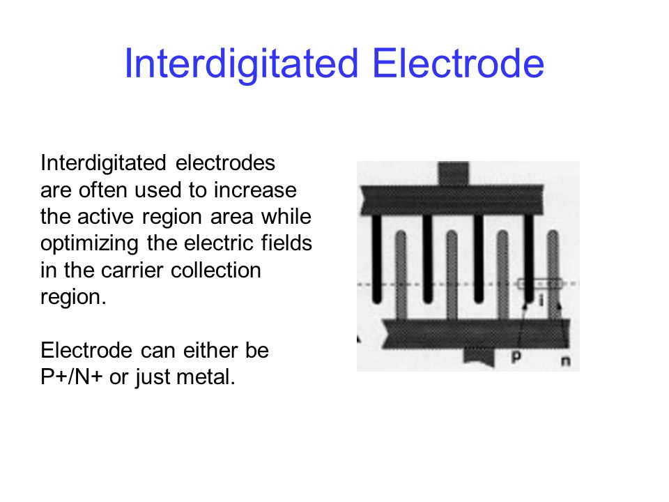 Interdigitated Electrode Interdigitated electrodes are often used to increase the active region area while optimizing the electric fields in the carri