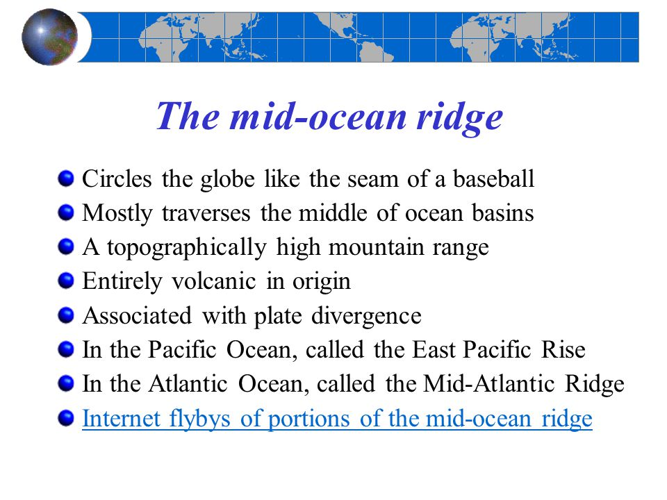 The mid-ocean ridge Circles the globe like the seam of a baseball Mostly traverses the middle of ocean basins A topographically high mountain range En