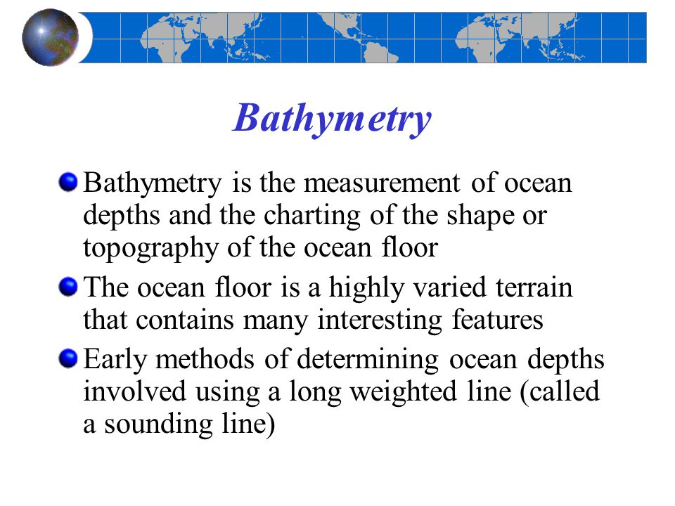 Bathymetry Bathymetry is the measurement of ocean depths and the charting of the shape or topography of the ocean floor The ocean floor is a highly va