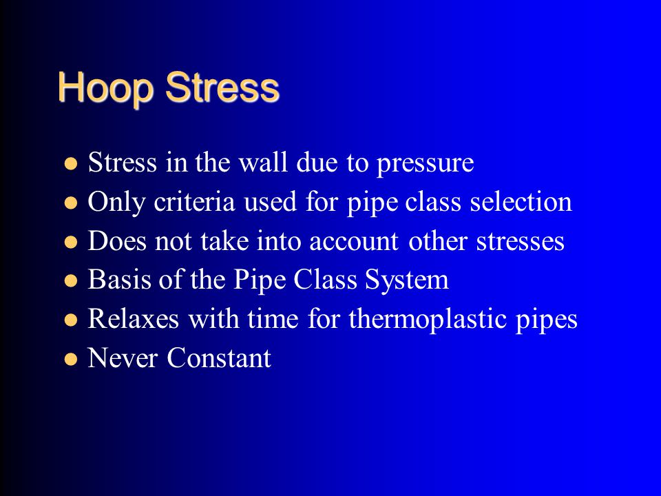 Hoop Stress Stress in the wall due to pressure Only criteria used for pipe class selection Does not take into account other stresses Basis of the Pipe
