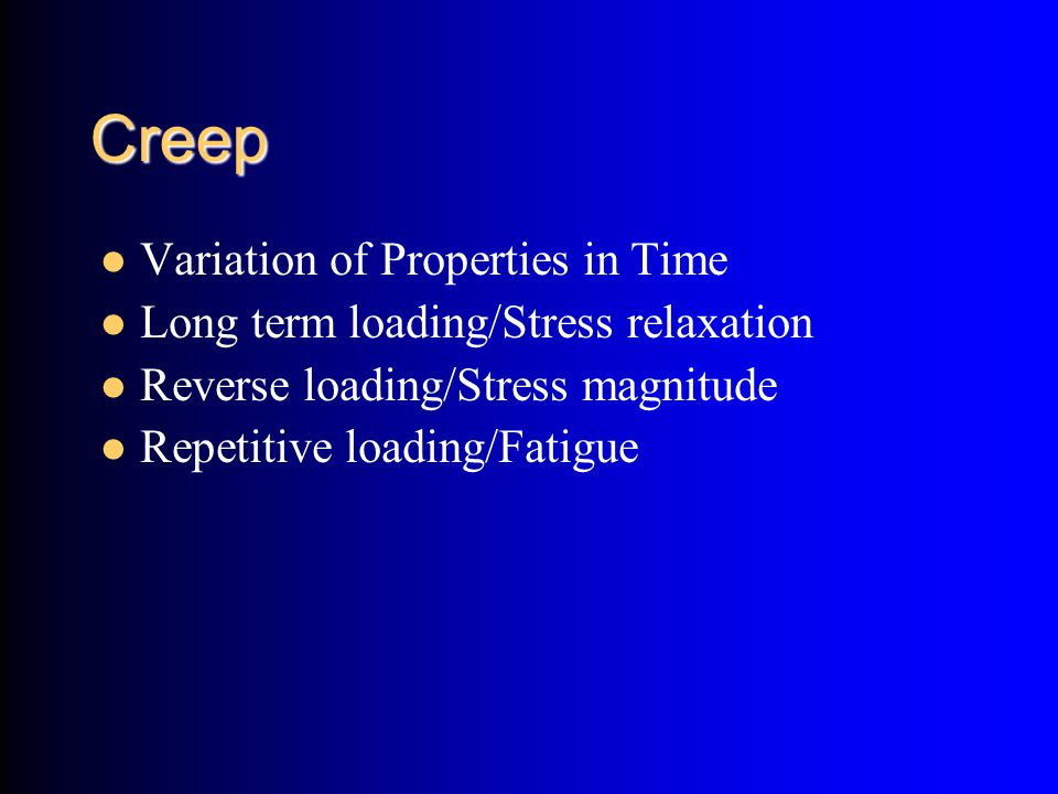 Creep Variation of Properties in Time Long term loading/Stress relaxation Reverse loading/Stress magnitude Repetitive loading/Fatigue