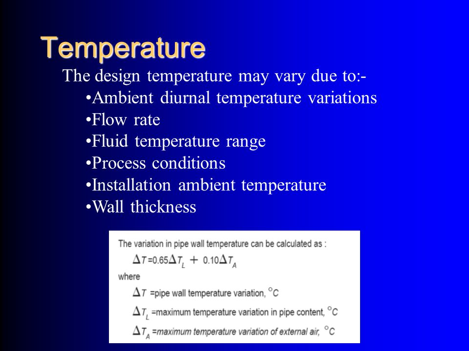 Temperature The design temperature may vary due to:- Ambient diurnal temperature variations Flow rate Fluid temperature range Process conditions Insta