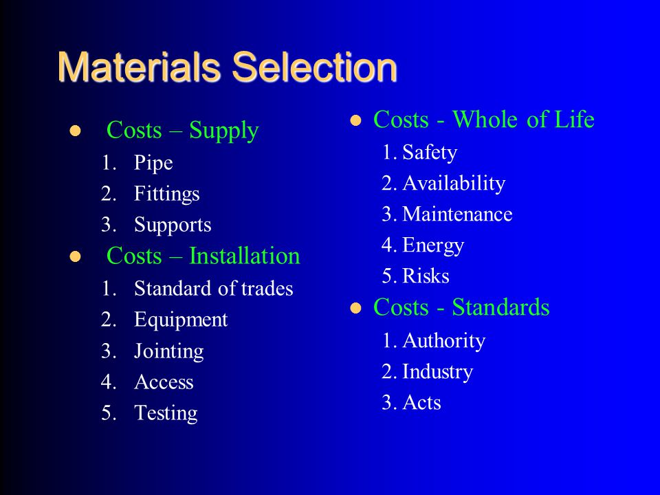 Materials Selection Costs – Supply 1.Pipe 2.Fittings 3.Supports Costs – Installation 1.Standard of trades 2.Equipment 3.Jointing 4.Access 5.Testing Co