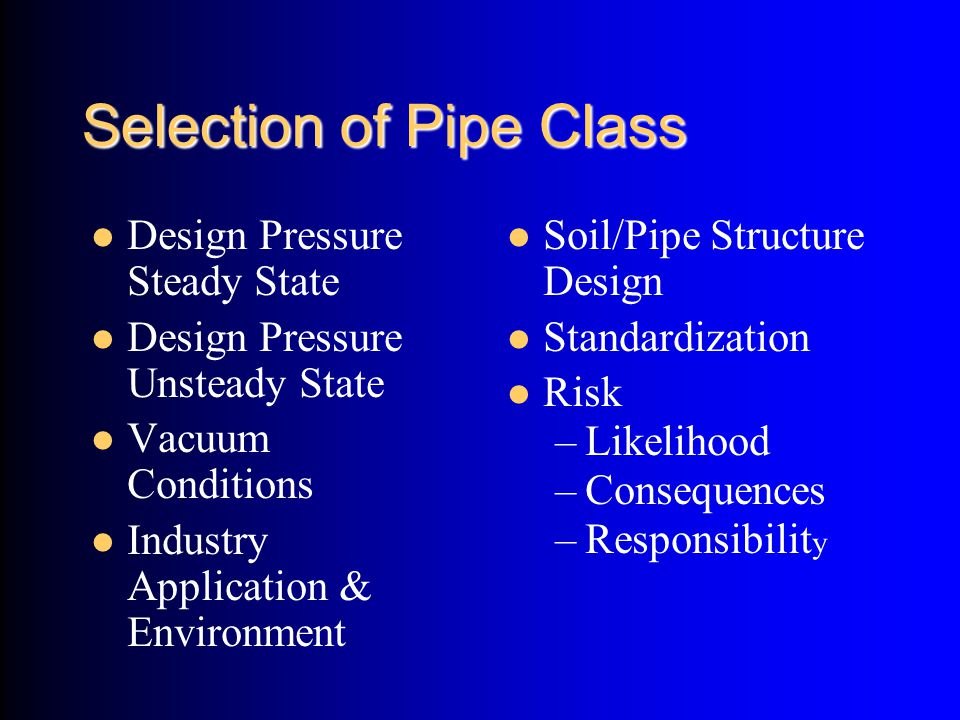 Selection of Pipe Class Design Pressure Steady State Design Pressure Unsteady State Vacuum Conditions Industry Application & Environment Soil/Pipe Str
