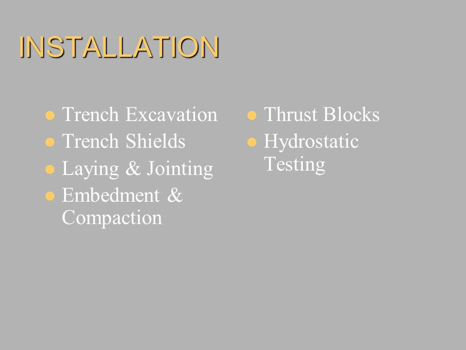 INSTALLATION Trench Excavation Trench Shields Laying & Jointing Embedment & Compaction Thrust Blocks Hydrostatic Testing