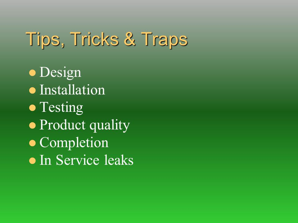 Tips, Tricks & Traps Design Installation Testing Product quality Completion In Service leaks
