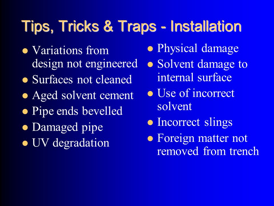 Tips, Tricks & Traps - Installation Variations from design not engineered Surfaces not cleaned Aged solvent cement Pipe ends bevelled Damaged pipe UV