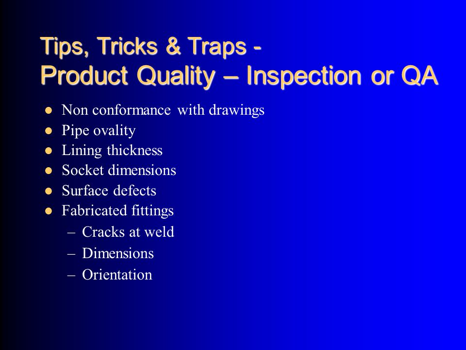 Tips, Tricks & Traps - Product Quality – Inspection or QA Non conformance with drawings Pipe ovality Lining thickness Socket dimensions Surface defect