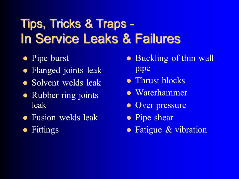 Tips, Tricks & Traps - In Service Leaks & Failures Pipe burst Flanged joints leak Solvent welds leak Rubber ring joints leak Fusion welds leak Fitting