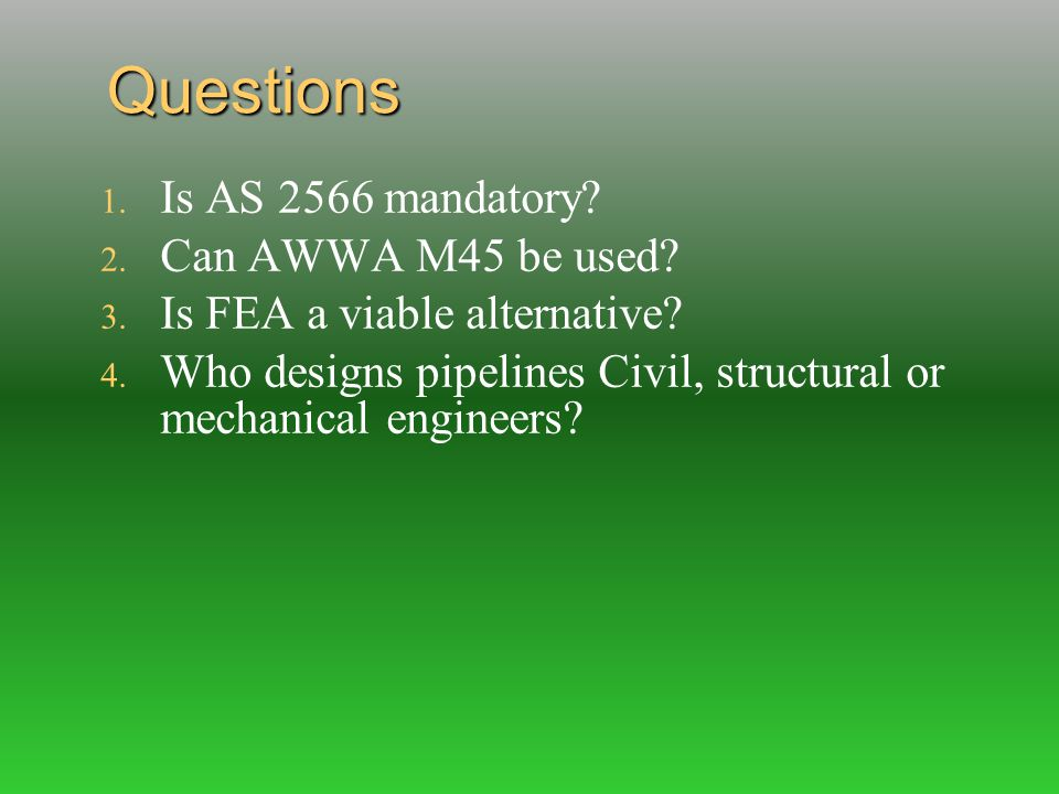 Questions 1. Is AS 2566 mandatory? 2. Can AWWA M45 be used? 3. Is FEA a viable alternative? 4. Who designs pipelines Civil, structural or mechanical e
