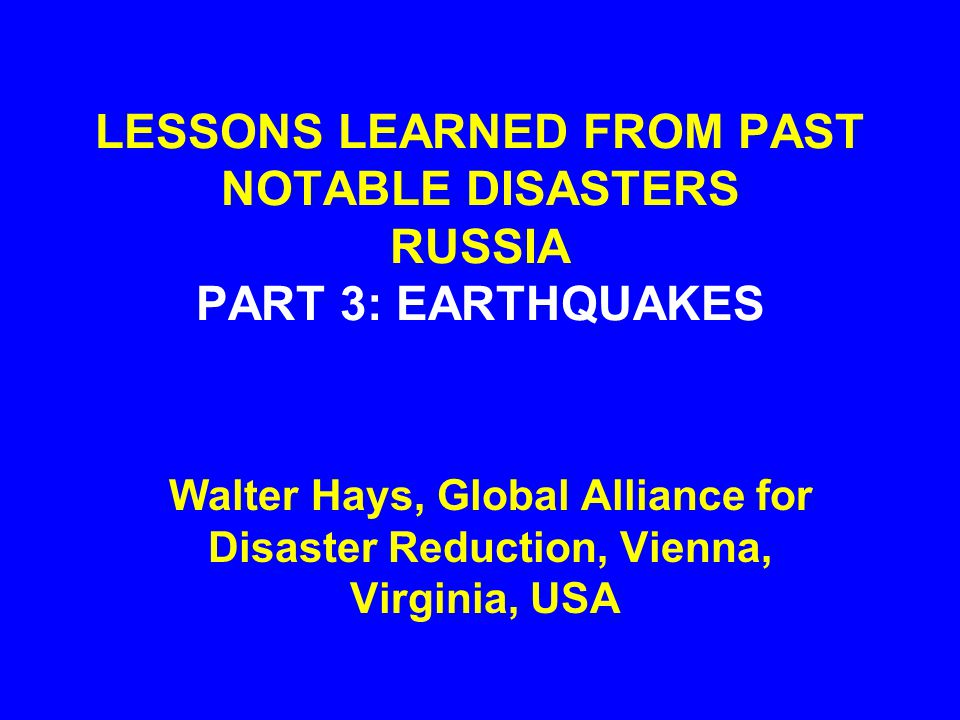 LESSONS LEARNED FROM PAST NOTABLE DISASTERS RUSSIA PART 3: EARTHQUAKES Walter Hays, Global Alliance for Disaster Reduction, Vienna, Virginia, USA