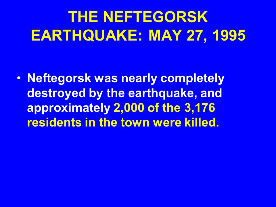 THE NEFTEGORSK EARTHQUAKE: MAY 27, 1995 A BULLS EYE EARTHQUAKE: The 40- kn-long rupture of the right-lateral strike-slip fault passed directly under Neftegorsk