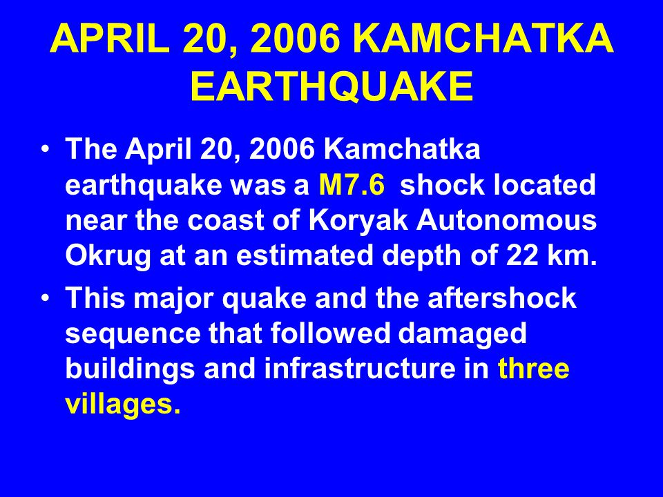 APRIL 20, 2006 KAMCHATKA EARTHQUAKE The April 20, 2006 Kamchatka earthquake was a M7.6 shock located near the coast of Koryak Autonomous Okrug at an estimated depth of 22 km.