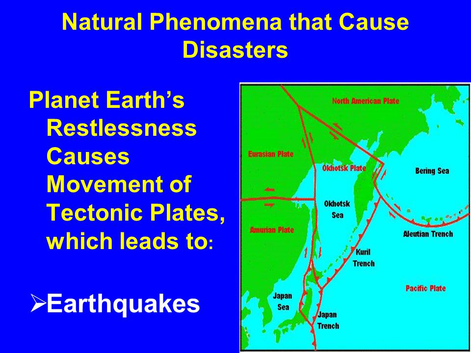 Natural Phenomena that Cause Disasters Planet Earth's Restlessness Causes Movement of Tectonic Plates, which leads to :  Earthquakes