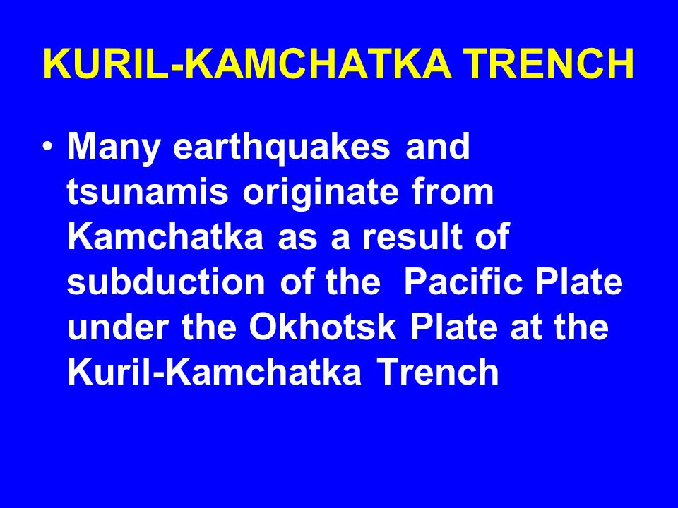 KURIL-KAMCHATKA TRENCH Many earthquakes and tsunamis originate from Kamchatka as a result of subduction of the Pacific Plate under the Okhotsk Plate at the Kuril-Kamchatka Trench