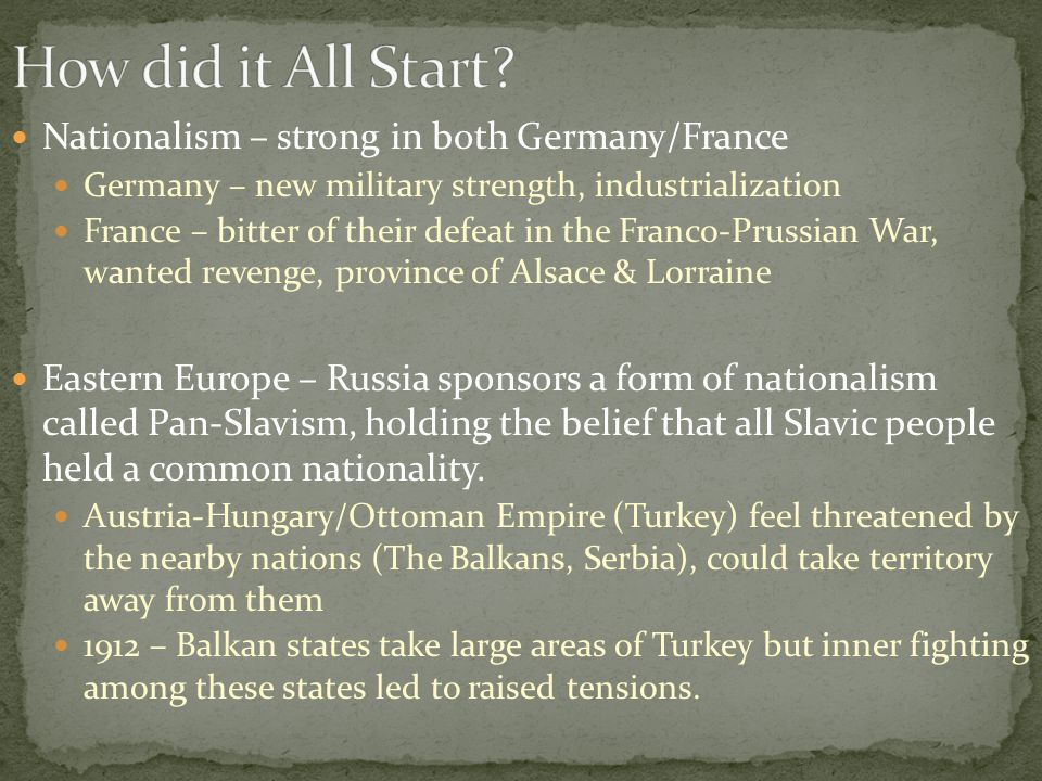 Nationalism – strong in both Germany/France Germany – new military strength, industrialization France – bitter of their defeat in the Franco-Prussian War, wanted revenge, province of Alsace & Lorraine Eastern Europe – Russia sponsors a form of nationalism called Pan-Slavism, holding the belief that all Slavic people held a common nationality.