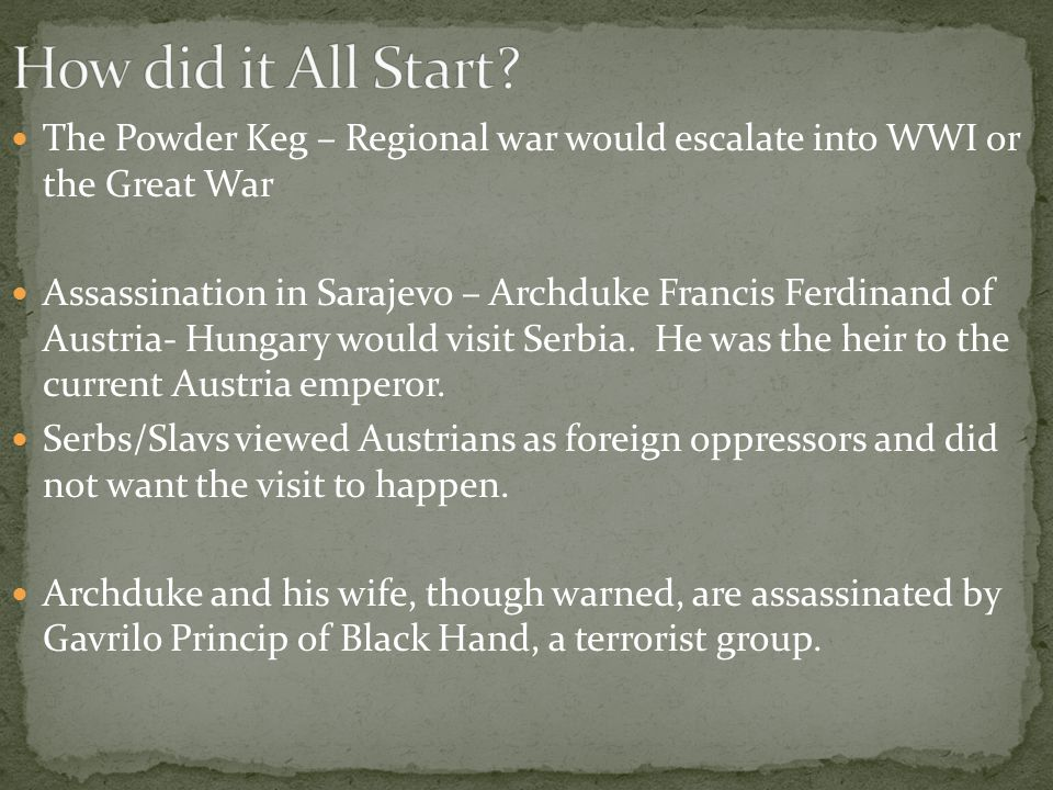 The Powder Keg – Regional war would escalate into WWI or the Great War Assassination in Sarajevo – Archduke Francis Ferdinand of Austria- Hungary would visit Serbia.