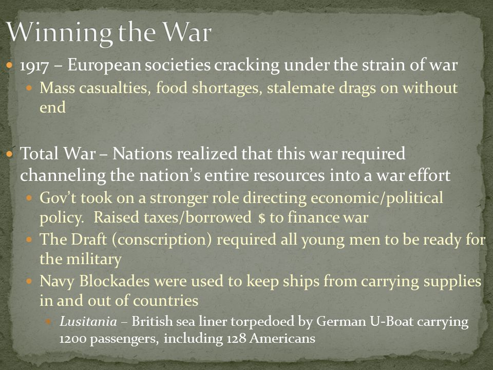 1917 – European societies cracking under the strain of war Mass casualties, food shortages, stalemate drags on without end Total War – Nations realized that this war required channeling the nation's entire resources into a war effort Gov't took on a stronger role directing economic/political policy.
