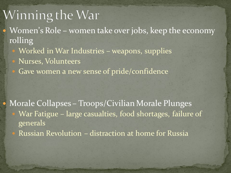 Women's Role – women take over jobs, keep the economy rolling Worked in War Industries – weapons, supplies Nurses, Volunteers Gave women a new sense of pride/confidence Morale Collapses – Troops/Civilian Morale Plunges War Fatigue – large casualties, food shortages, failure of generals Russian Revolution – distraction at home for Russia