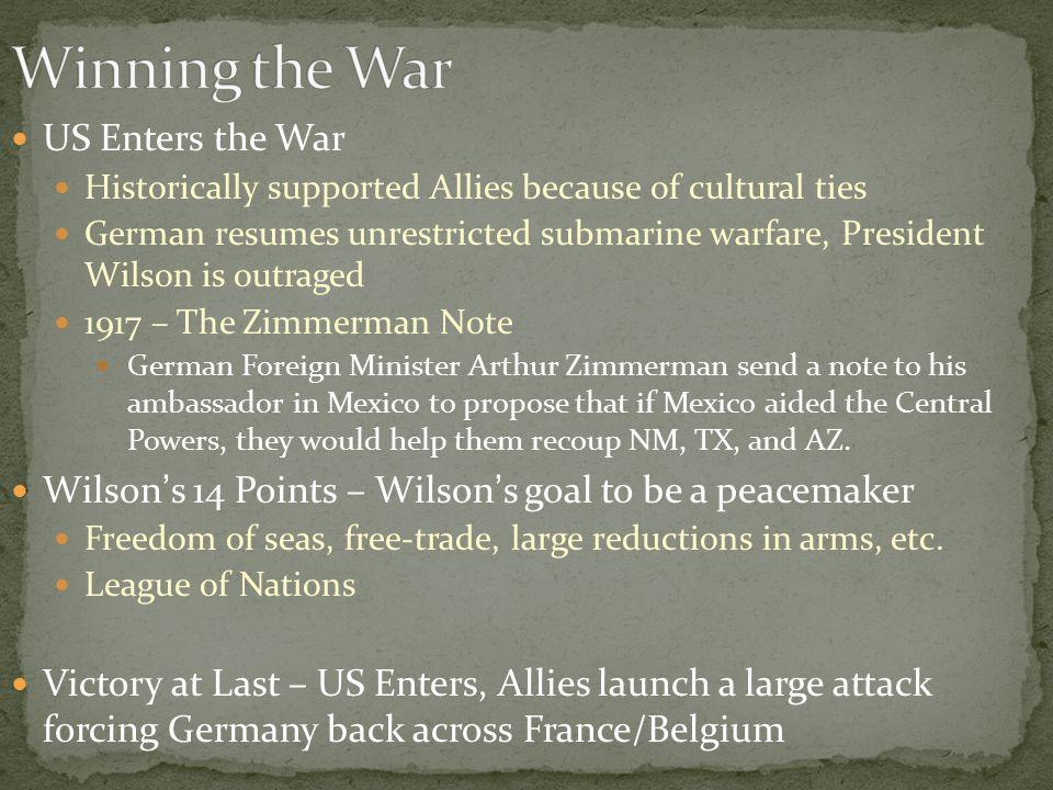 US Enters the War Historically supported Allies because of cultural ties German resumes unrestricted submarine warfare, President Wilson is outraged 1917 – The Zimmerman Note German Foreign Minister Arthur Zimmerman send a note to his ambassador in Mexico to propose that if Mexico aided the Central Powers, they would help them recoup NM, TX, and AZ.
