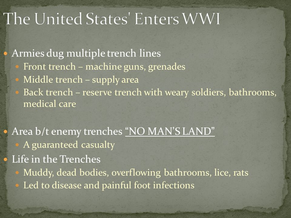 Armies dug multiple trench lines Front trench – machine guns, grenades Middle trench – supply area Back trench – reserve trench with weary soldiers, bathrooms, medical care Area b/t enemy trenches NO MAN'S LAND A guaranteed casualty Life in the Trenches Muddy, dead bodies, overflowing bathrooms, lice, rats Led to disease and painful foot infections